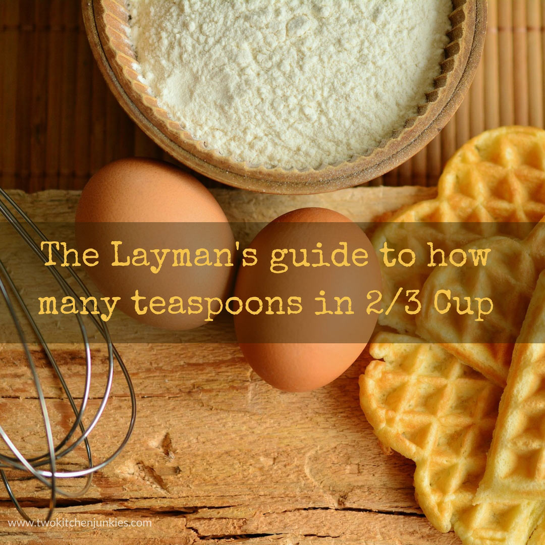 The Layman's guide to how many teaspoons in 2/3 Cup