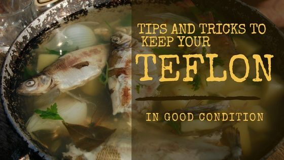 tips and tricks to keeping your teflon in good condition